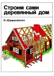 "П. Юрмалайнен ""Строим сами деревянный дом"" Стройиздат, 1992 год, 168 стр."